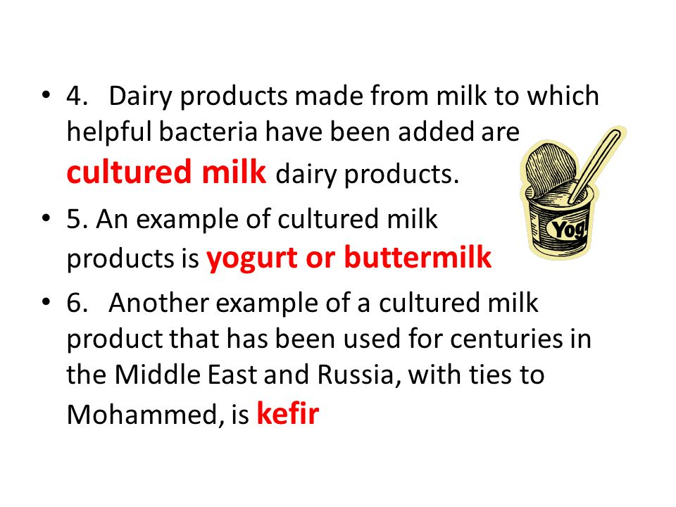 4.Dairy products made from milk to which helpful bacteria have been added are cultured milk dairy products. 5. An example of cultured milk products is