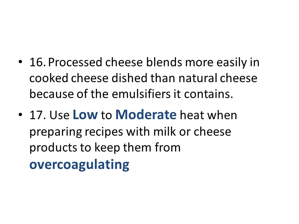 16.Processed cheese blends more easily in cooked cheese dished than natural cheese because of the emulsifiers it contains. 17. Use Low to Moderate hea