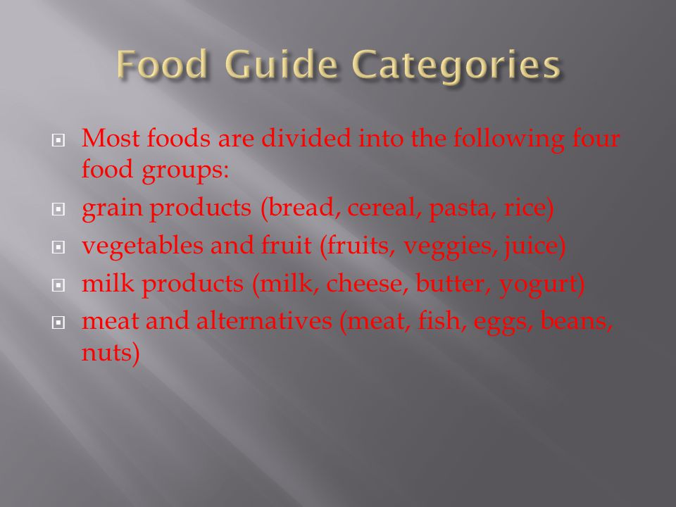  Most foods are divided into the following four food groups:  grain products (bread, cereal, pasta, rice)  vegetables and fruit (fruits, veggies, j