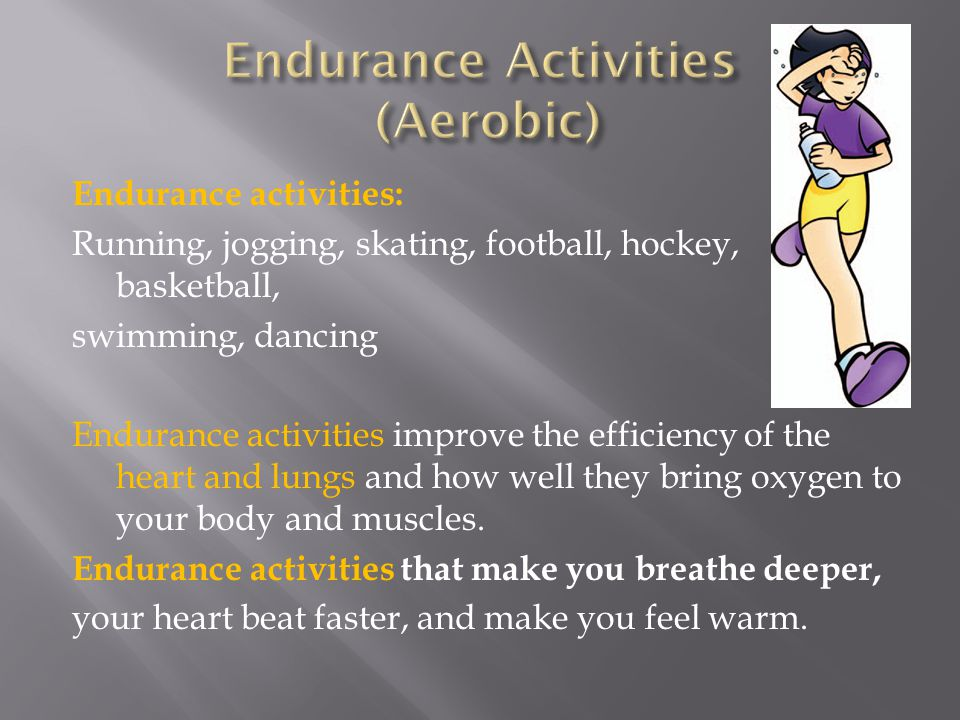 Endurance activities: Running, jogging, skating, football, hockey, basketball, swimming, dancing Endurance activities improve the efficiency of the heart and lungs and how well they bring oxygen to your body and muscles.
