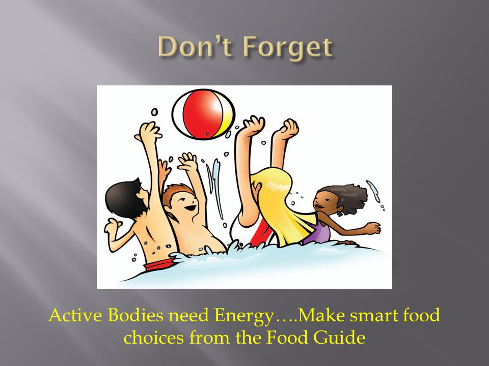 Active Bodies need Energy….Make smart food choices from the Food Guide