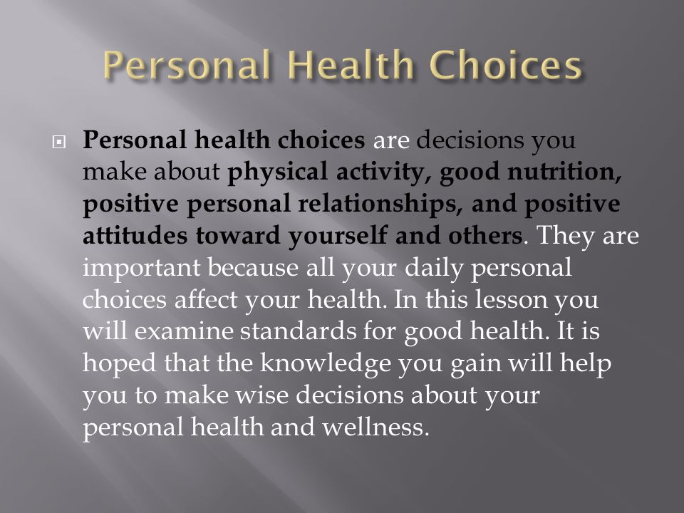 Personal health choices are decisions you make about physical activity, good nutrition, positive personal relationships, and positive attitudes towa