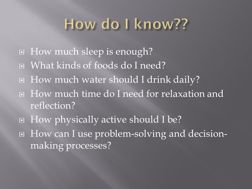  How much sleep is enough?  What kinds of foods do I need?  How much water should I drink daily?  How much time do I need for relaxation and refle