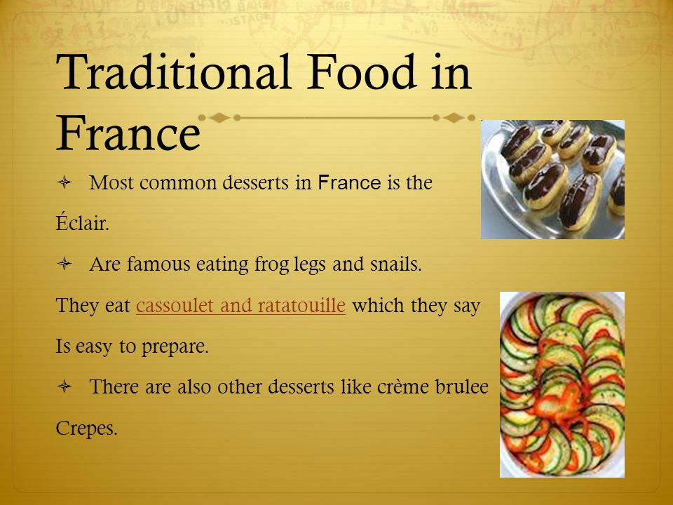 Traditional Food in France  Most common desserts in France is the Éclair.  Are famous eating frog legs and snails. They eat cassoulet and ratatouill