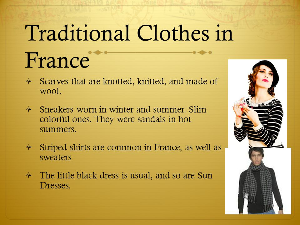 Traditional Clothes in France  Scarves that are knotted, knitted, and made of wool.  Sneakers worn in winter and summer. Slim colorful ones. They we