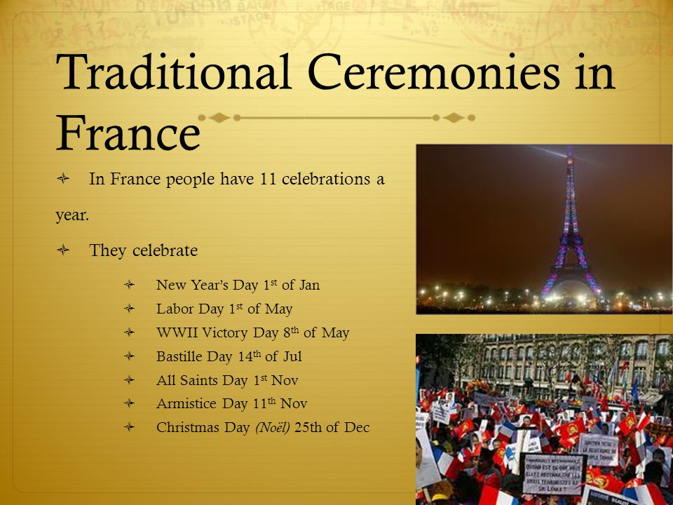 Traditional Ceremonies in France  In France people have 11 celebrations a year.  They celebrate  New Year's Day 1 st of Jan  Labor Day 1 st of May