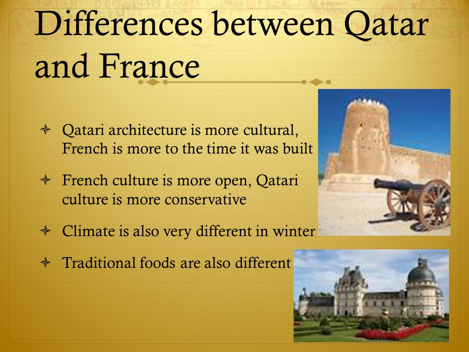 Differences between Qatar and France  Qatari architecture is more cultural, French is more to the time it was built  French culture is more open, Qatari culture is more conservative  Climate is also very different in winter  Traditional foods are also different