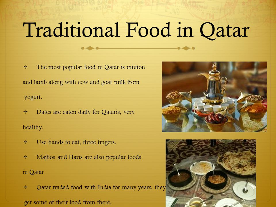 Traditional Food in Qatar  The most popular food in Qatar is mutton and lamb along with cow and goat milk from yogurt.  Dates are eaten daily for Qa