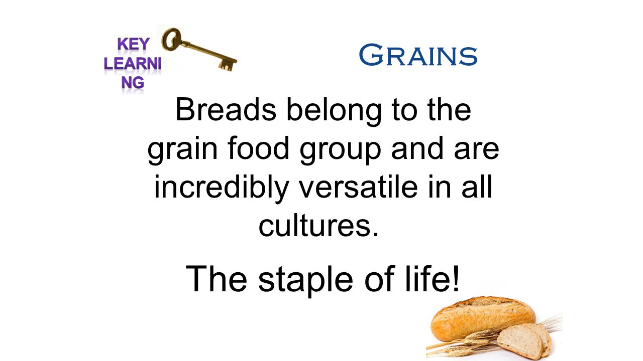 Grains Breads belong to the grain food group and are incredibly versatile in all cultures.