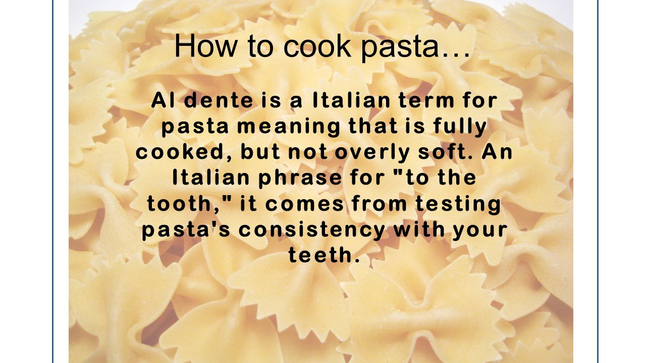 How to cook pasta… Al dente is a Italian term for pasta meaning that is fully cooked, but not overly soft.