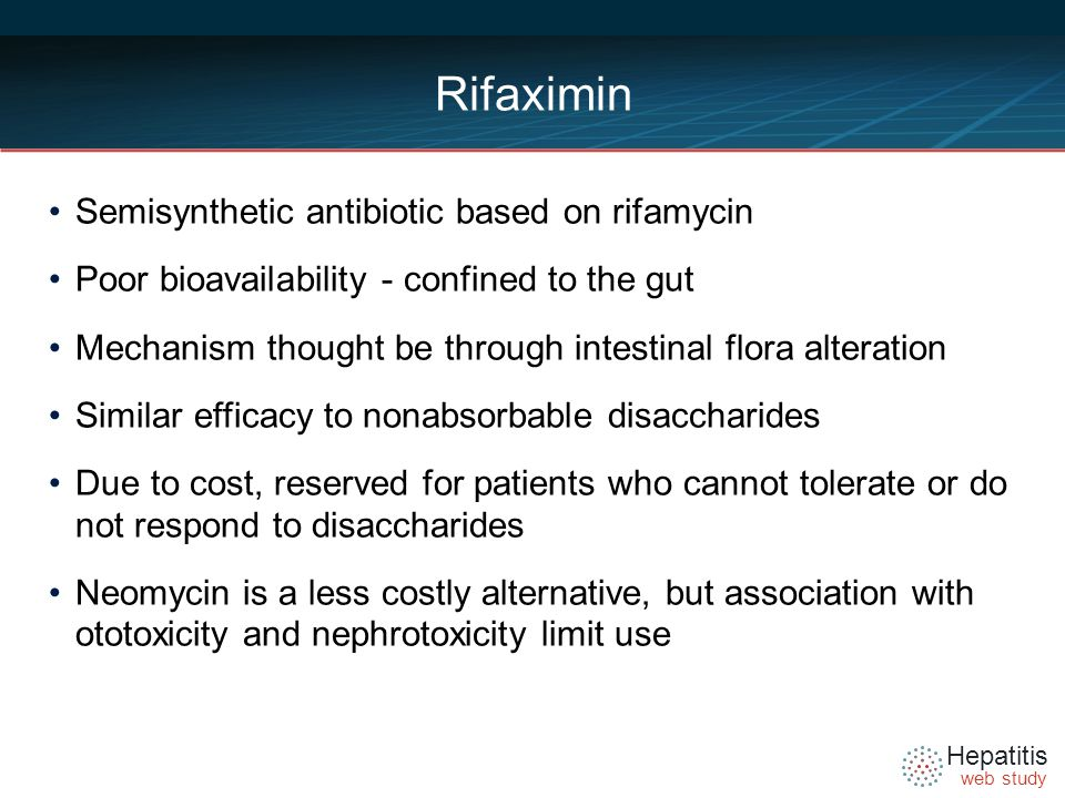 Hepatitis web study Rifaximin Semisynthetic antibiotic based on rifamycin Poor bioavailability - confined to the gut Mechanism thought be through intestinal flora alteration Similar efficacy to nonabsorbable disaccharides Due to cost, reserved for patients who cannot tolerate or do not respond to disaccharides Neomycin is a less costly alternative, but association with ototoxicity and nephrotoxicity limit use
