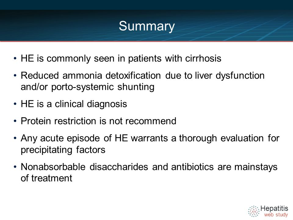 Hepatitis web study Summary HE is commonly seen in patients with cirrhosis Reduced ammonia detoxification due to liver dysfunction and/or porto-systemic shunting HE is a clinical diagnosis Protein restriction is not recommend Any acute episode of HE warrants a thorough evaluation for precipitating factors Nonabsorbable disaccharides and antibiotics are mainstays of treatment
