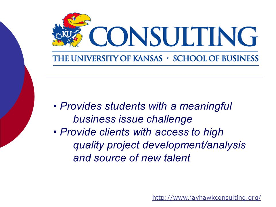 Provides students with a meaningful business issue challenge Provide clients with access to high quality project development/analysis and source of new talent http://www.jayhawkconsulting.org/
