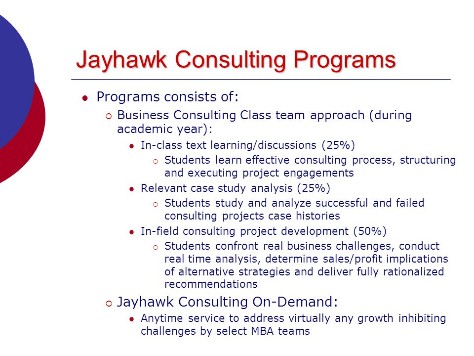 Jayhawk Consulting Programs Programs consists of:  Business Consulting Class team approach (during academic year): In-class text learning/discussions (25%)  Students learn effective consulting process, structuring and executing project engagements Relevant case study analysis (25%)  Students study and analyze successful and failed consulting projects case histories In-field consulting project development (50%)  Students confront real business challenges, conduct real time analysis, determine sales/profit implications of alternative strategies and deliver fully rationalized recommendations  Jayhawk Consulting On-Demand: Anytime service to address virtually any growth inhibiting challenges by select MBA teams