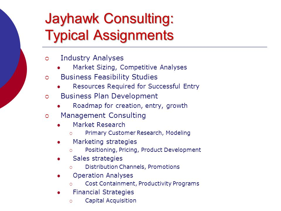 Jayhawk Consulting: Typical Assignments  Industry Analyses Market Sizing, Competitive Analyses  Business Feasibility Studies Resources Required for Successful Entry  Business Plan Development Roadmap for creation, entry, growth  Management Consulting Market Research  Primary Customer Research, Modeling Marketing strategies  Positioning, Pricing, Product Development Sales strategies  Distribution Channels, Promotions Operation Analyses  Cost Containment, Productivity Programs Financial Strategies  Capital Acquisition