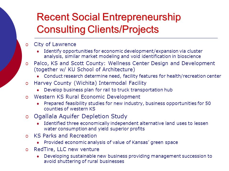 Recent Social Entrepreneurship Consulting Clients/Projects  City of Lawrence Identify opportunities for economic development/expansion via cluster analysis, similar market modeling and void identification in bioscience  Palco, KS and Scott County: Wellness Center Design and Development (together w/ KU School of Architecture) Conduct research determine need, facility features for health/recreation center  Harvey County (Wichita) Intermodal Facility Develop business plan for rail to truck transportation hub  Western KS Rural Economic Development Prepared feasibility studies for new industry, business opportunities for 50 counties of western KS  Ogallala Aquifer Depletion Study Identified three economically independent alternative land uses to lessen water consumption and yield superior profits  KS Parks and Recreation Provided economic analysis of value of Kansas' green space  RedTire, LLC new venture Developing sustainable new business providing management succession to avoid shuttering of rural businesses
