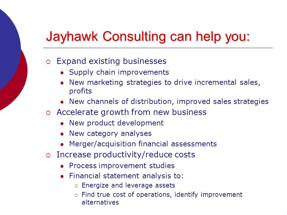 Jayhawk Consulting can help you:  Expand existing businesses Supply chain improvements New marketing strategies to drive incremental sales, profits New channels of distribution, improved sales strategies  Accelerate growth from new business New product development New category analyses Merger/acquisition financial assessments  Increase productivity/reduce costs Process improvement studies Financial statement analysis to:  Energize and leverage assets  Find true cost of operations, identify improvement alternatives
