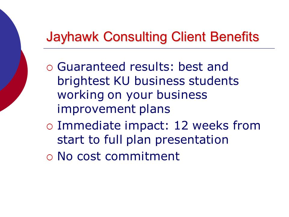 Jayhawk Consulting Client Benefits  Guaranteed results: best and brightest KU business students working on your business improvement plans  Immediate impact: 12 weeks from start to full plan presentation  No cost commitment