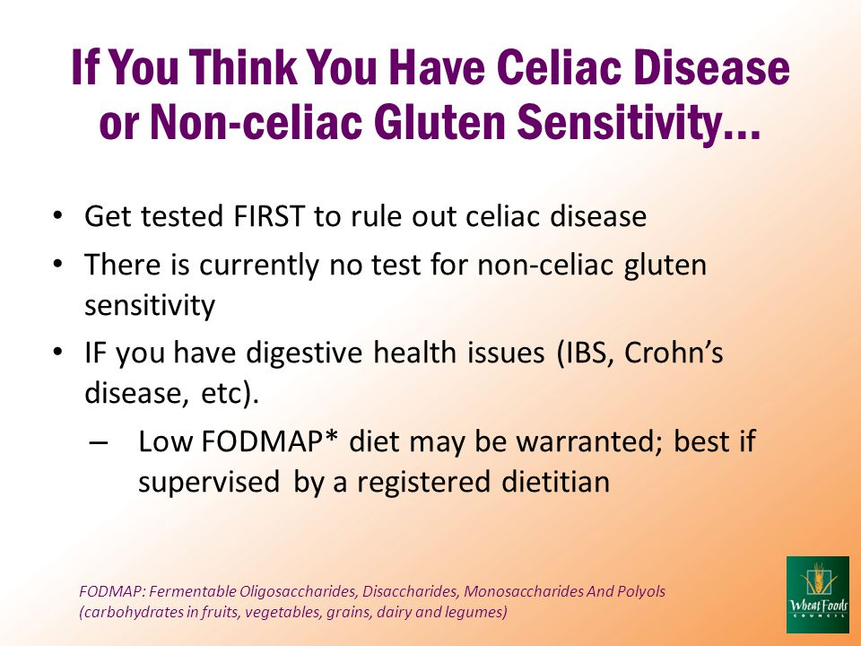 If You Think You Have Celiac Disease or Non-celiac Gluten Sensitivity… Get tested FIRST to rule out celiac disease There is currently no test for non-celiac gluten sensitivity IF you have digestive health issues (IBS, Crohn's disease, etc).