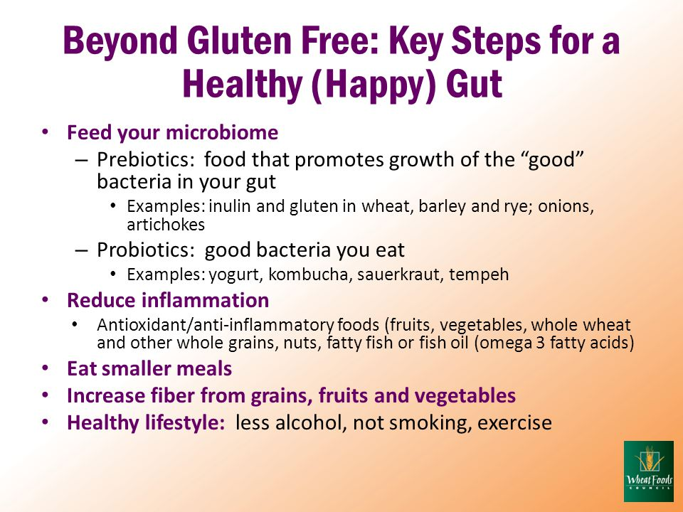 Beyond Gluten Free: Key Steps for a Healthy (Happy) Gut Feed your microbiome – Prebiotics: food that promotes growth of the good bacteria in your gut Examples: inulin and gluten in wheat, barley and rye; onions, artichokes – Probiotics: good bacteria you eat Examples: yogurt, kombucha, sauerkraut, tempeh Reduce inflammation Antioxidant/anti-inflammatory foods (fruits, vegetables, whole wheat and other whole grains, nuts, fatty fish or fish oil (omega 3 fatty acids) Eat smaller meals Increase fiber from grains, fruits and vegetables Healthy lifestyle: less alcohol, not smoking, exercise