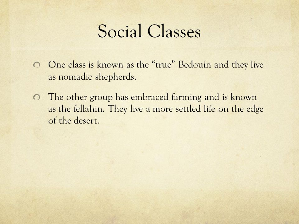 Social Classes One class is known as the true Bedouin and they live as nomadic shepherds.