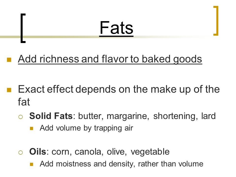 Fats Add richness and flavor to baked goods Exact effect depends on the make up of the fat  Solid Fats: butter, margarine, shortening, lard Add volum