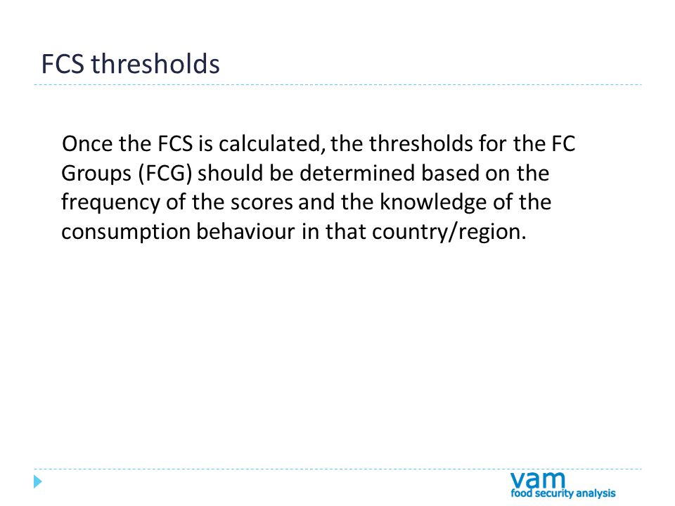 FCS thresholds Once the FCS is calculated, the thresholds for the FC Groups (FCG) should be determined based on the frequency of the scores and the knowledge of the consumption behaviour in that country/region.