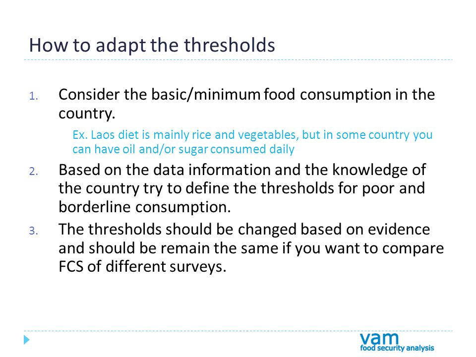 How to adapt the thresholds 1. Consider the basic/minimum food consumption in the country.