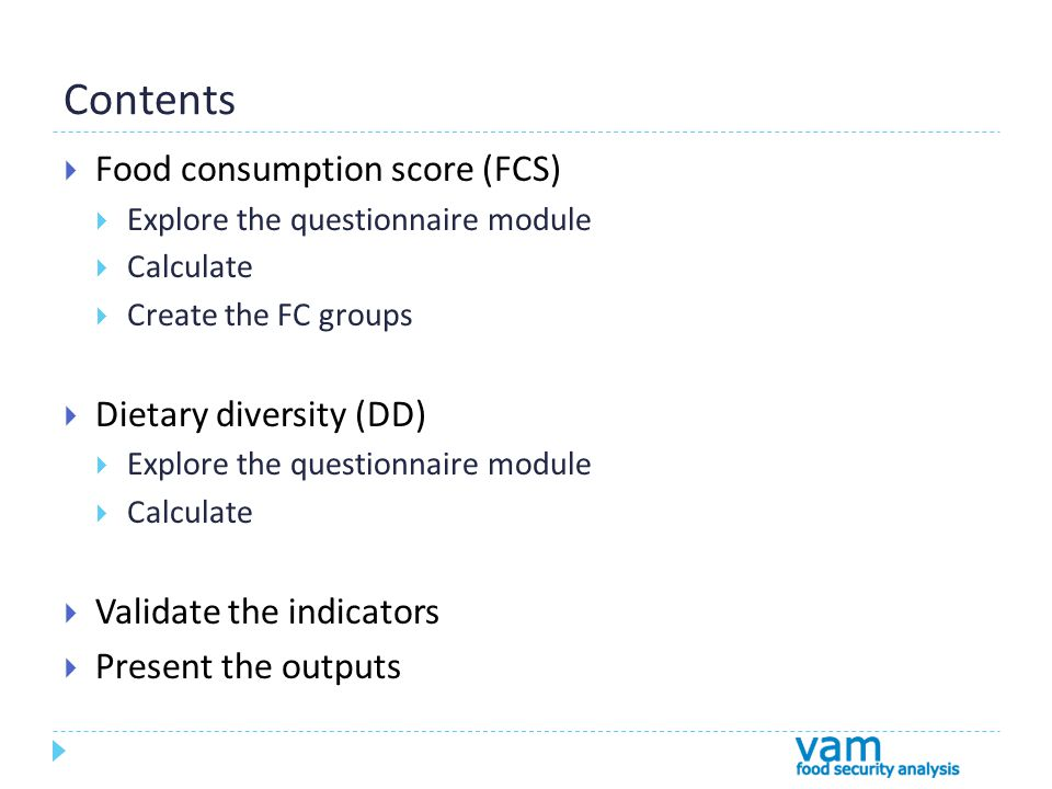 Contents  Food consumption score (FCS)  Explore the questionnaire module  Calculate  Create the FC groups  Dietary diversity (DD)  Explore the questionnaire module  Calculate  Validate the indicators  Present the outputs