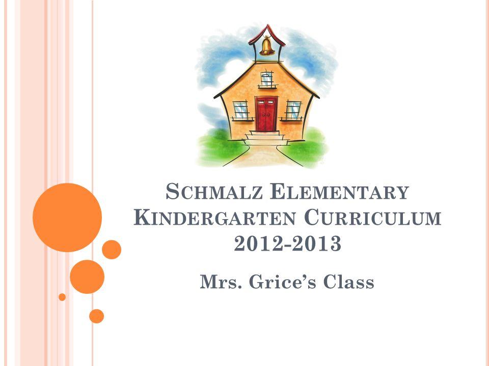 S CHMALZ E LEMENTARY K INDERGARTEN C URRICULUM 2012-2013 Mrs. Grice's Class