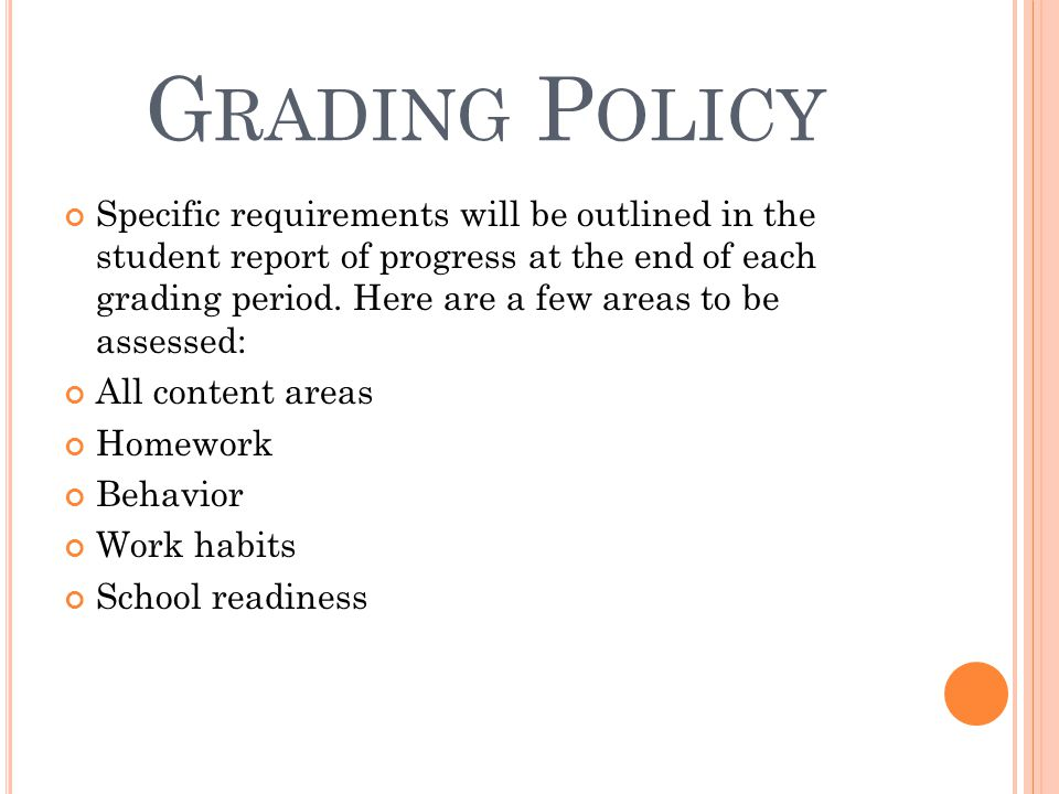 G RADING P OLICY Specific requirements will be outlined in the student report of progress at the end of each grading period. Here are a few areas to b