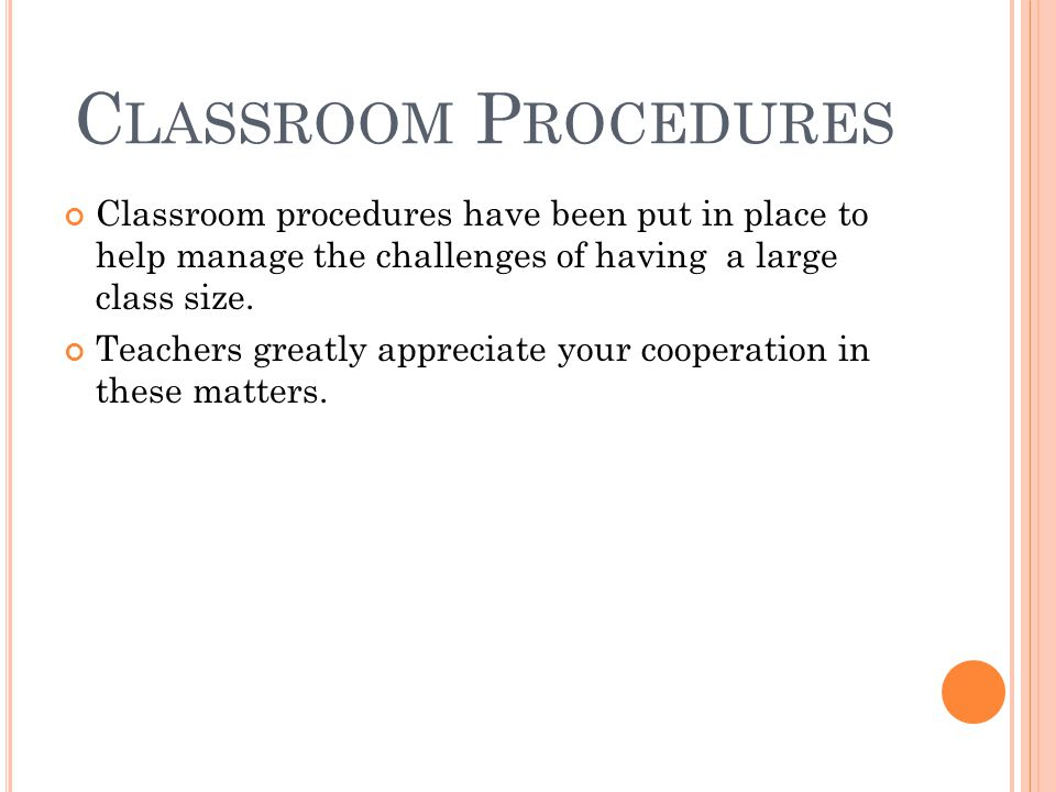 C LASSROOM P ROCEDURES Classroom procedures have been put in place to help manage the challenges of having a large class size.