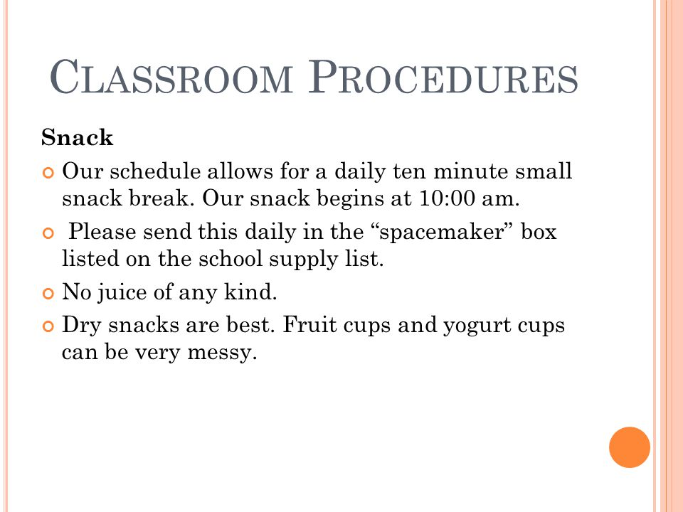 C LASSROOM P ROCEDURES Snack Our schedule allows for a daily ten minute small snack break.