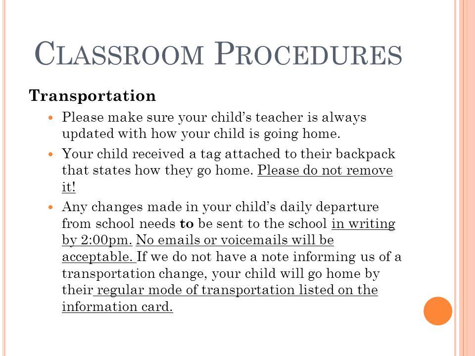 C LASSROOM P ROCEDURES Transportation Please make sure your child's teacher is always updated with how your child is going home. Your child received a
