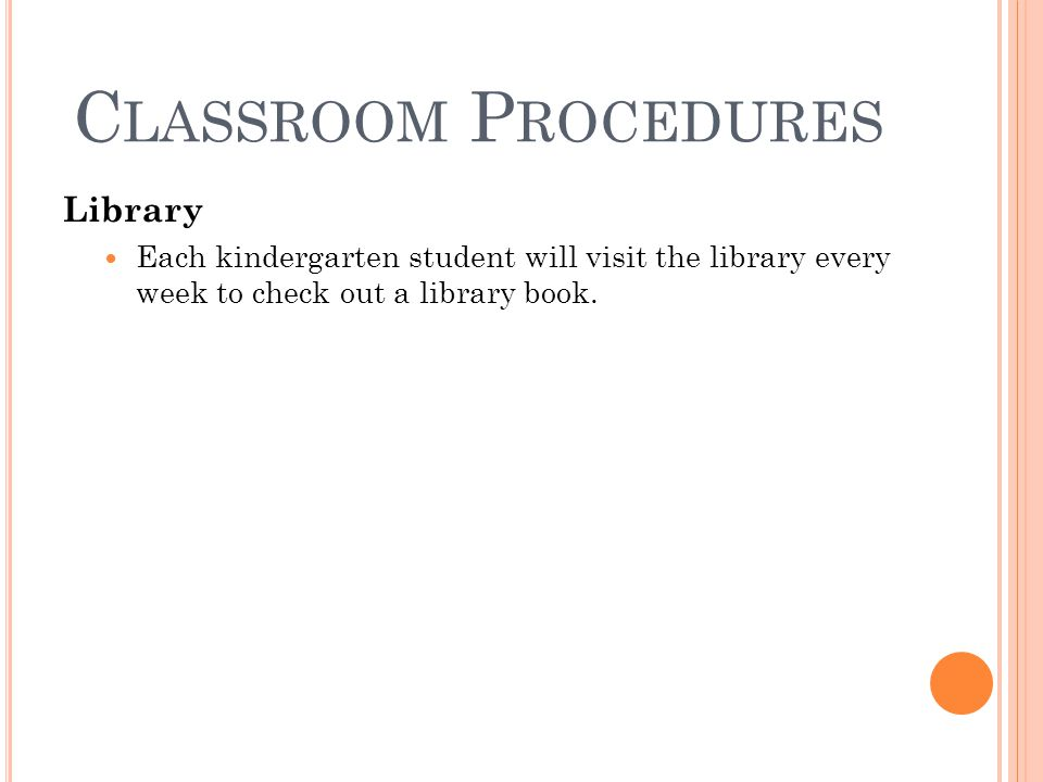 C LASSROOM P ROCEDURES Library Each kindergarten student will visit the library every week to check out a library book.
