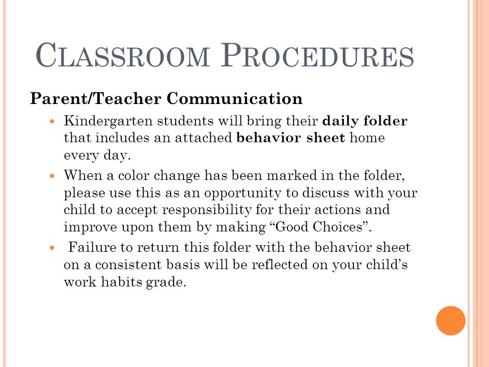 C LASSROOM P ROCEDURES Parent/Teacher Communication Kindergarten students will bring their daily folder that includes an attached behavior sheet home every day.