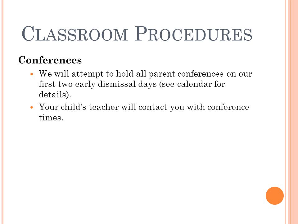 C LASSROOM P ROCEDURES Conferences We will attempt to hold all parent conferences on our first two early dismissal days (see calendar for details).