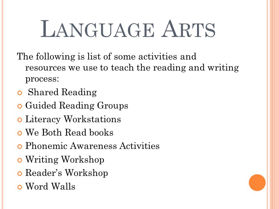 L ANGUAGE A RTS The following is list of some activities and resources we use to teach the reading and writing process: Shared Reading Guided Reading Groups Literacy Workstations We Both Read books Phonemic Awareness Activities Writing Workshop Reader's Workshop Word Walls
