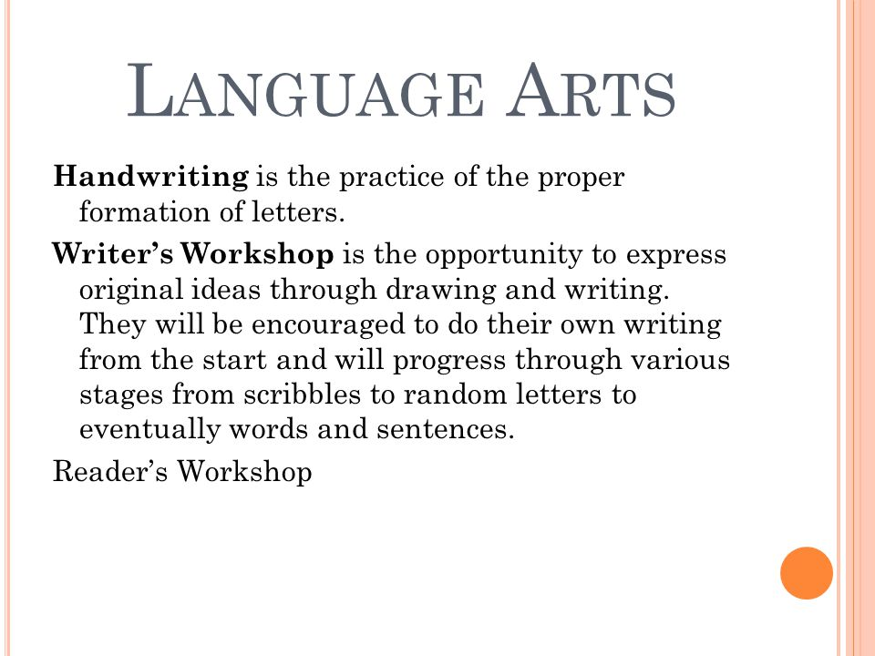 L ANGUAGE A RTS Handwriting is the practice of the proper formation of letters. Writer's Workshop is the opportunity to express original ideas through