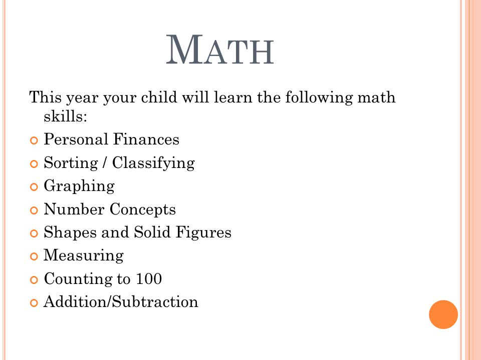 M ATH This year your child will learn the following math skills: Personal Finances Sorting / Classifying Graphing Number Concepts Shapes and Solid Figures Measuring Counting to 100 Addition/Subtraction