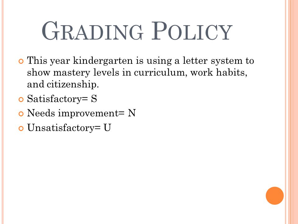 G RADING P OLICY This year kindergarten is using a letter system to show mastery levels in curriculum, work habits, and citizenship. Satisfactory= S N