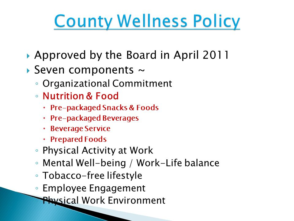 Approved by the Board in April 2011  Seven components ~ ◦ Organizational Commitment ◦ Nutrition & Food  Pre-packaged Snacks & Foods  Pre-packaged Beverages  Beverage Service  Prepared Foods ◦ Physical Activity at Work ◦ Mental Well-being / Work-Life balance ◦ Tobacco-free lifestyle ◦ Employee Engagement ◦ Physical Work Environment