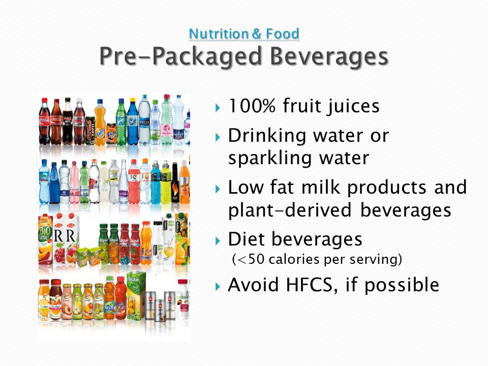  100% fruit juices  Drinking water or sparkling water  Low fat milk products and plant-derived beverages  Diet beverages (<50 calories per serving)  Avoid HFCS, if possible