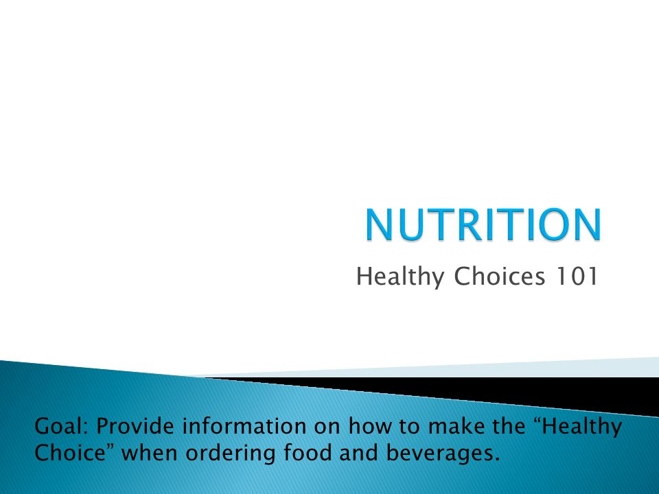 Healthy Choices 101 Goal: Provide information on how to make the Healthy Choice when ordering food and beverages.