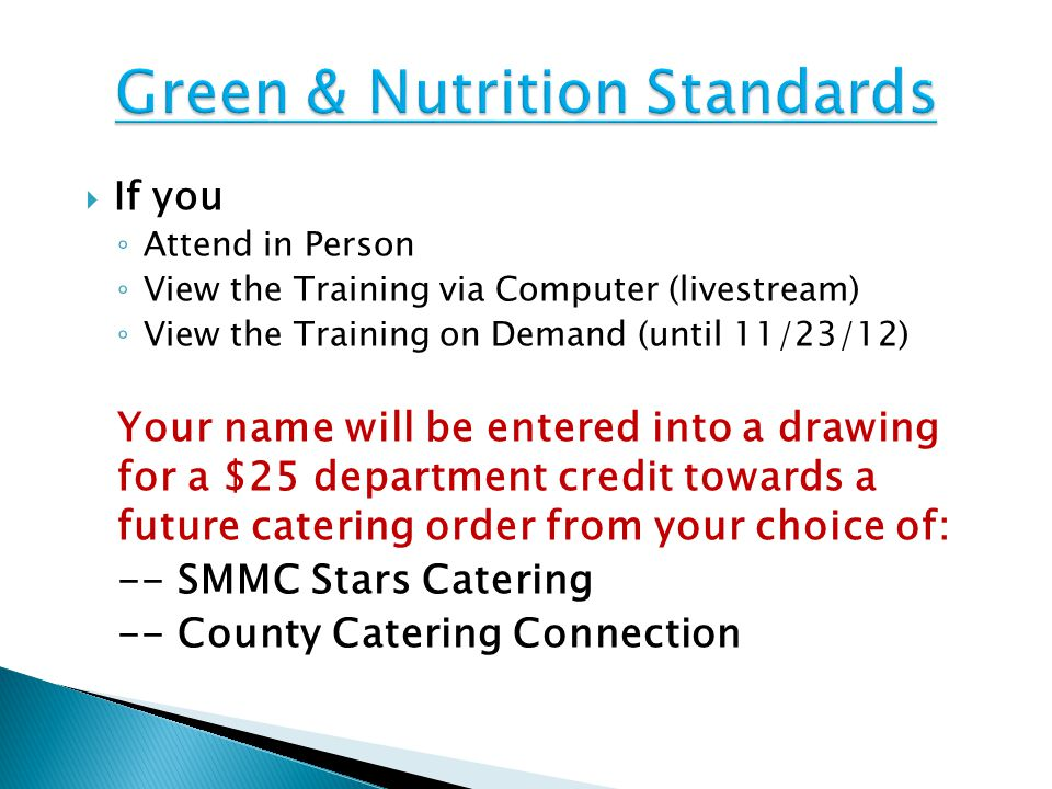  If you ◦ Attend in Person ◦ View the Training via Computer (livestream) ◦ View the Training on Demand (until 11/23/12) Your name will be entered into a drawing for a $25 department credit towards a future catering order from your choice of: -- SMMC Stars Catering -- County Catering Connection