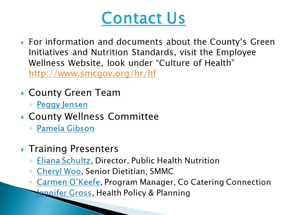  For information and documents about the County's Green Initiatives and Nutrition Standards, visit the Employee Wellness Website, look under Culture of Health http://www.smcgov.org/hr/hf http://www.smcgov.org/hr/hf  County Green Team ◦ Peggy Jensen  County Wellness Committee ◦ Pamela Gibson  Training Presenters ◦ Eliana Schultz, Director, Public Health Nutrition ◦ Cheryl Woo, Senior Dietitian, SMMC ◦ Carmen O'Keefe, Program Manager, Co Catering Connection ◦ Jennifer Gross, Health Policy & Planning