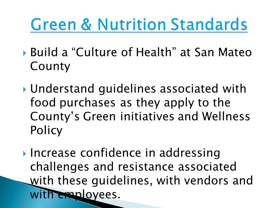  Build a Culture of Health at San Mateo County  Understand guidelines associated with food purchases as they apply to the County's Green initiatives and Wellness Policy  Increase confidence in addressing challenges and resistance associated with these guidelines, with vendors and with employees.