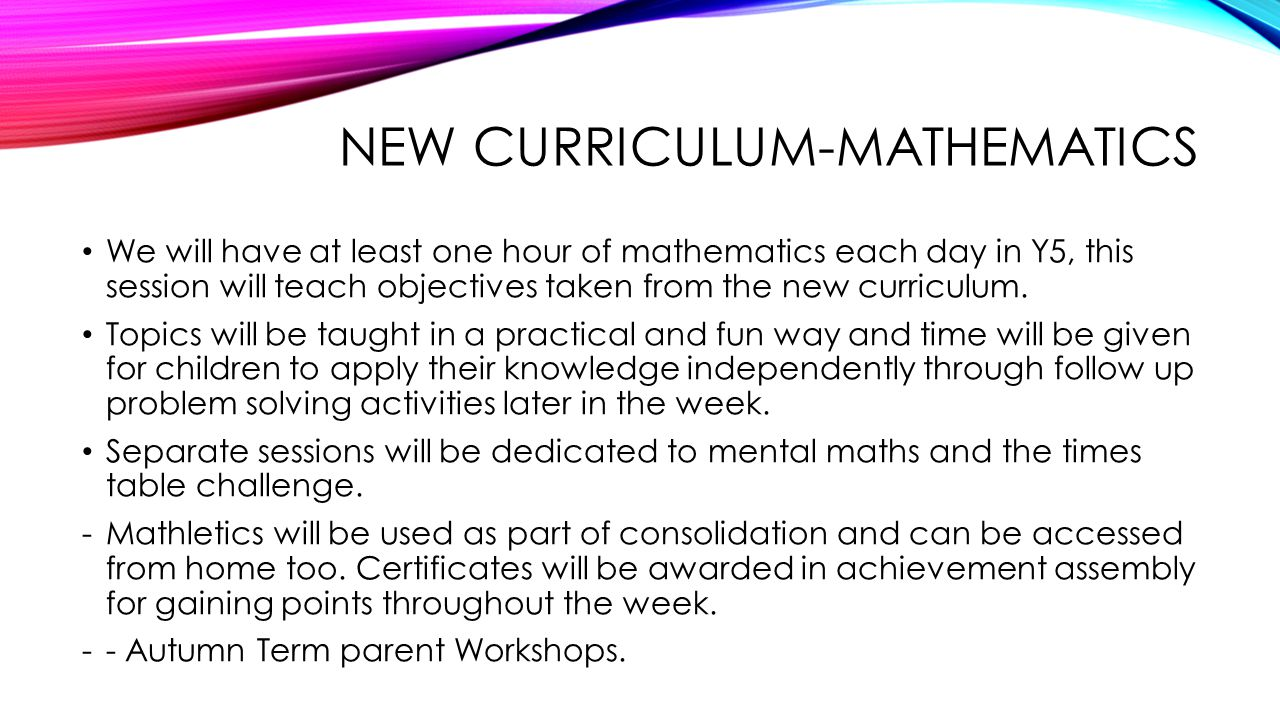 NEW CURRICULUM-MATHEMATICS We will have at least one hour of mathematics each day in Y5, this session will teach objectives taken from the new curriculum.