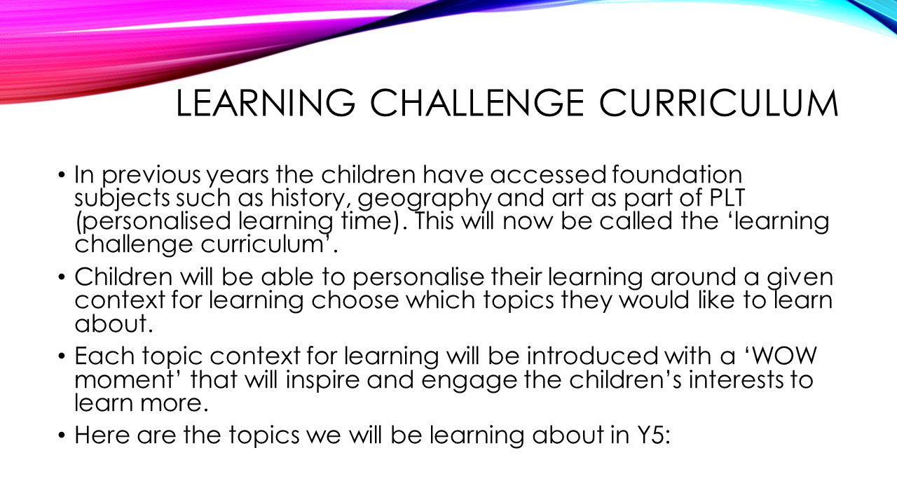 LEARNING CHALLENGE CURRICULUM In previous years the children have accessed foundation subjects such as history, geography and art as part of PLT (personalised learning time).