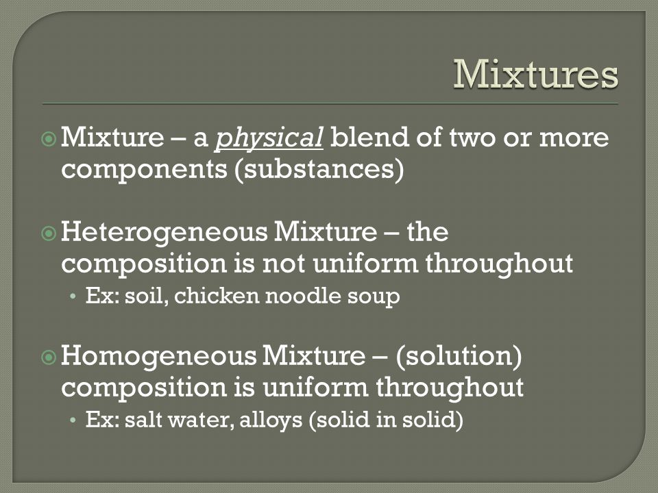  Mixture – a physical blend of two or more components (substances)  Heterogeneous Mixture – the composition is not uniform throughout Ex: soil, chicken noodle soup  Homogeneous Mixture – (solution) composition is uniform throughout Ex: salt water, alloys (solid in solid)